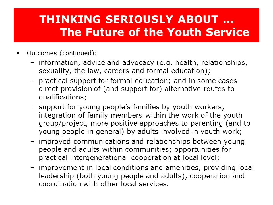 THINKING SERIOUSLY ABOUT … The Future of the Youth Service Outcomes (continued): –information, advice and advocacy (e.g. health, relationships, sexual