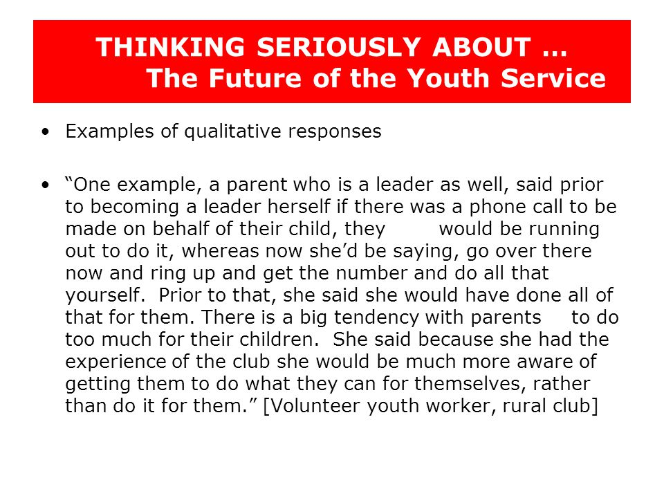THINKING SERIOUSLY ABOUT … The Future of the Youth Service Examples of qualitative responses One example, a parent who is a leader as well, said prior to becoming a leader herself if there was a phone call to be made on behalf of their child, they would be running out to do it, whereas now she'd be saying, go over there now and ring up and get the number and do all that yourself.