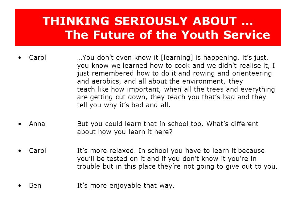 THINKING SERIOUSLY ABOUT … The Future of the Youth Service Carol…You don't even know it [learning] is happening, it's just, you know we learned how to cook and we didn't realise it, I just remembered how to do it and rowing and orienteering and aerobics, and all about the environment, they teach like how important, when all the trees and everything are getting cut down, they teach you that's bad and they tell you why it's bad and all.