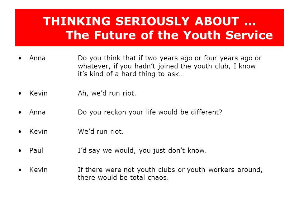 THINKING SERIOUSLY ABOUT … The Future of the Youth Service AnnaDo you think that if two years ago or four years ago or whatever, if you hadn't joined the youth club, I know it's kind of a hard thing to ask… KevinAh, we'd run riot.