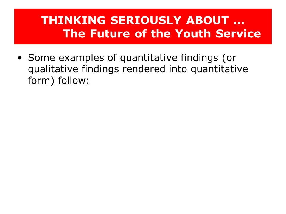 THINKING SERIOUSLY ABOUT … The Future of the Youth Service Some examples of quantitative findings (or qualitative findings rendered into quantitative