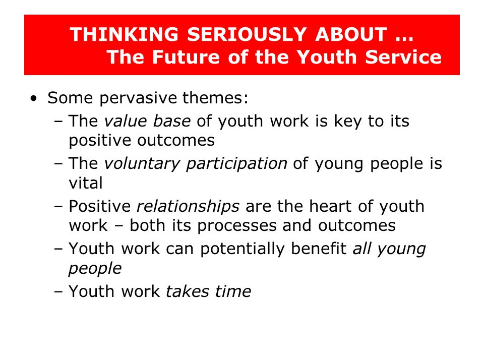 THINKING SERIOUSLY ABOUT … The Future of the Youth Service Some pervasive themes: –The value base of youth work is key to its positive outcomes –The v