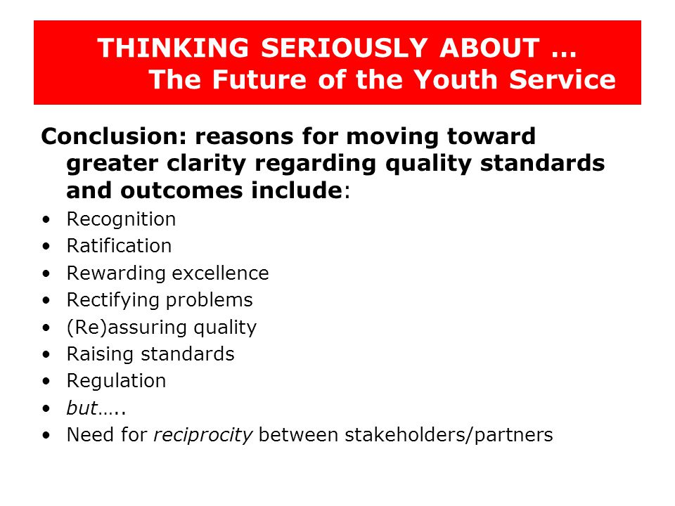 THINKING SERIOUSLY ABOUT … The Future of the Youth Service Conclusion: reasons for moving toward greater clarity regarding quality standards and outcomes include: Recognition Ratification Rewarding excellence Rectifying problems (Re)assuring quality Raising standards Regulation but…..