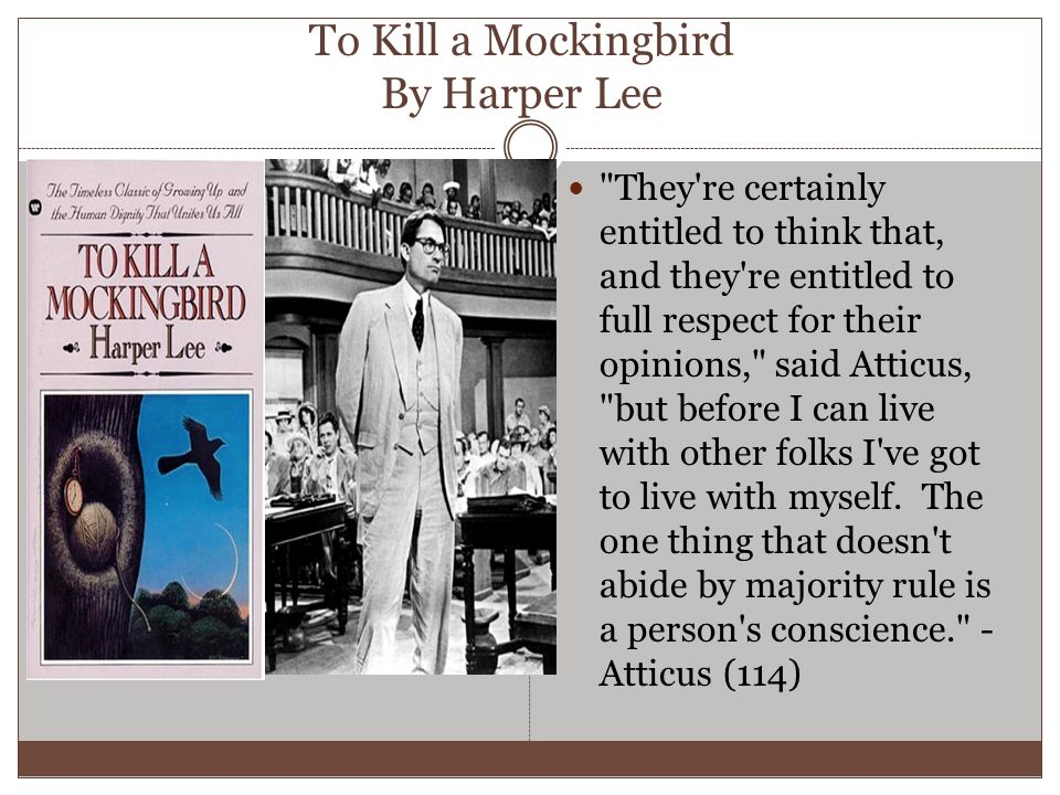 To Kill a Mockingbird By Harper Lee They re certainly entitled to think that, and they re entitled to full respect for their opinions, said Atticus, but before I can live with other folks I ve got to live with myself.