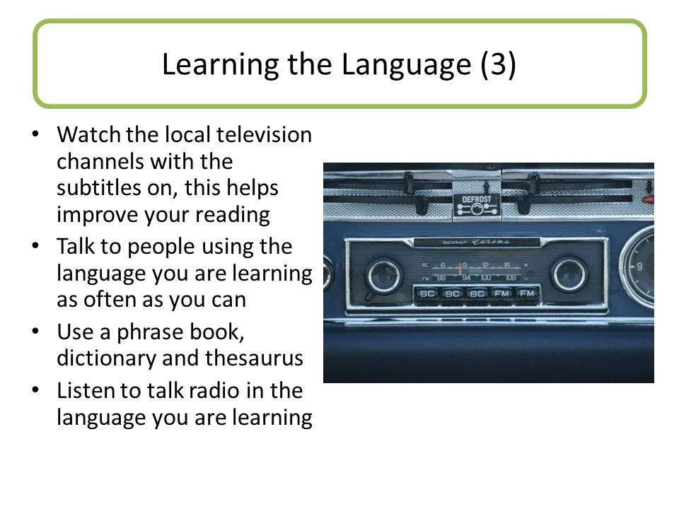 Watch the local television channels with the subtitles on, this helps improve your reading Talk to people using the language you are learning as often as you can Use a phrase book, dictionary and thesaurus Listen to talk radio in the language you are learning Learning the Language (3)