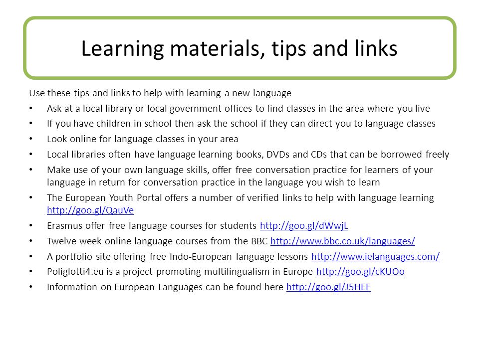 Use these tips and links to help with learning a new language Ask at a local library or local government offices to find classes in the area where you live If you have children in school then ask the school if they can direct you to language classes Look online for language classes in your area Local libraries often have language learning books, DVDs and CDs that can be borrowed freely Make use of your own language skills, offer free conversation practice for learners of your language in return for conversation practice in the language you wish to learn The European Youth Portal offers a number of verified links to help with language learning http://goo.gl/QauVe http://goo.gl/QauVe Erasmus offer free language courses for students http://goo.gl/dWwjLhttp://goo.gl/dWwjL Twelve week online language courses from the BBC http://www.bbc.co.uk/languages/http://www.bbc.co.uk/languages/ A portfolio site offering free Indo-European language lessons http://www.ielanguages.com/http://www.ielanguages.com/ Poliglotti4.eu is a project promoting multilingualism in Europe http://goo.gl/cKUOohttp://goo.gl/cKUOo Information on European Languages can be found here http://goo.gl/J5HEFhttp://goo.gl/J5HEF Learning materials, tips and links