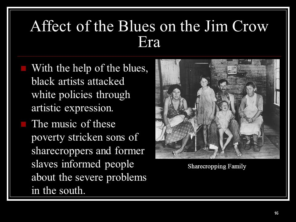 16 Affect of the Blues on the Jim Crow Era With the help of the blues, black artists attacked white policies through artistic expression. The music of