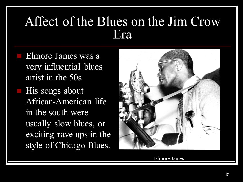 17 Affect of the Blues on the Jim Crow Era Elmore James was a very influential blues artist in the 50s. His songs about African-American life in the s