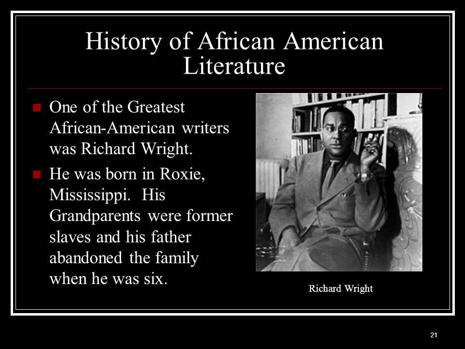 21 History of African American Literature One of the Greatest African-American writers was Richard Wright. He was born in Roxie, Mississippi. His Gran