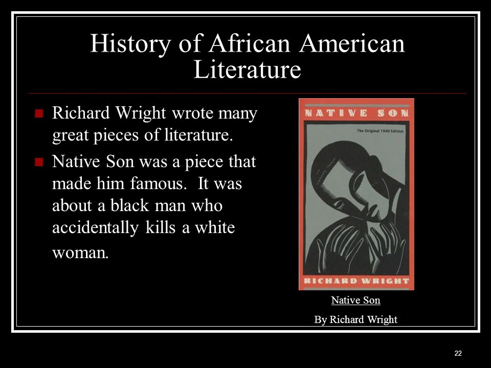 22 History of African American Literature Richard Wright wrote many great pieces of literature. Native Son was a piece that made him famous. It was ab