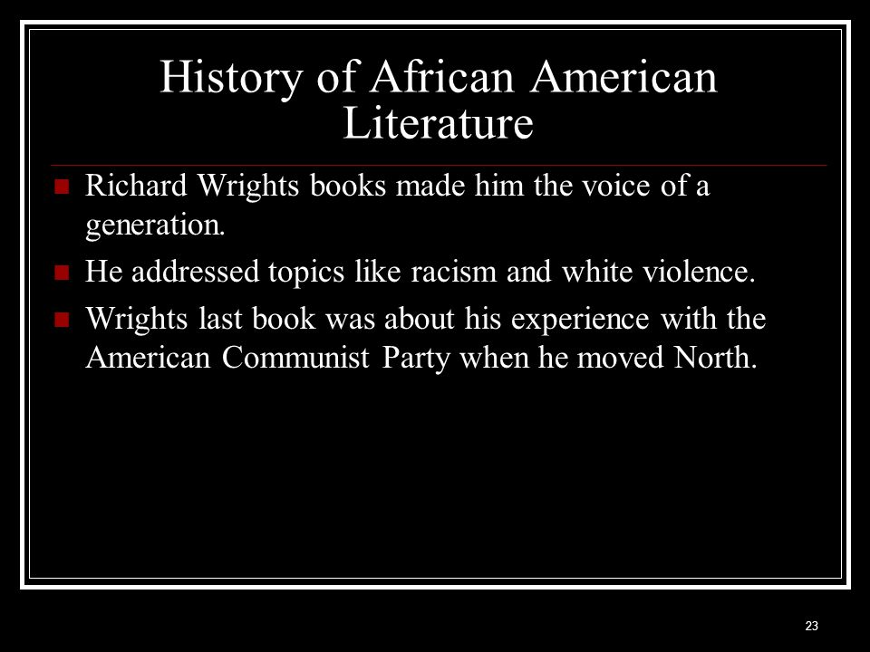 23 History of African American Literature Richard Wrights books made him the voice of a generation. He addressed topics like racism and white violence