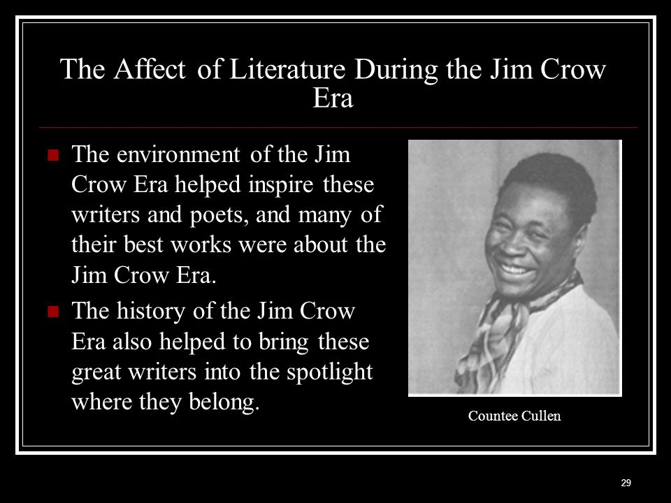 29 The Affect of Literature During the Jim Crow Era The environment of the Jim Crow Era helped inspire these writers and poets, and many of their best