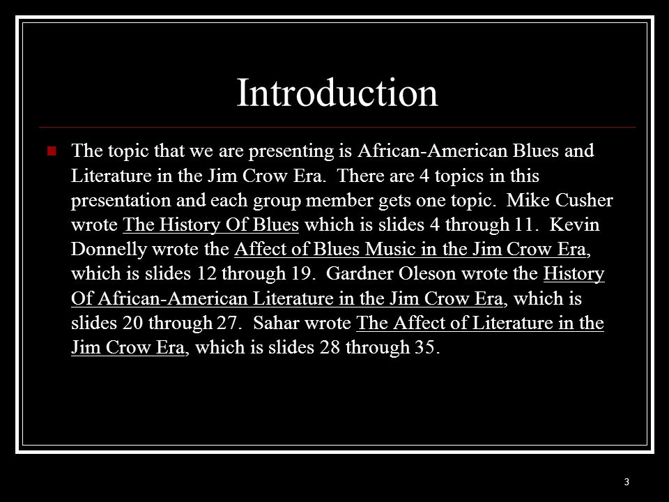 3 Introduction The topic that we are presenting is African-American Blues and Literature in the Jim Crow Era. There are 4 topics in this presentation