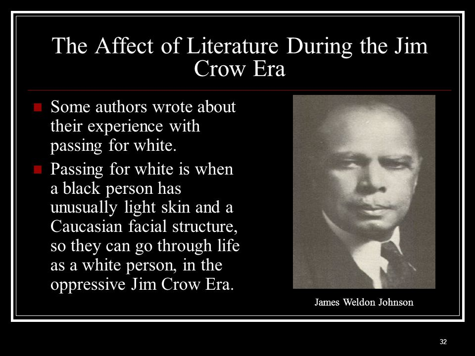 32 The Affect of Literature During the Jim Crow Era Some authors wrote about their experience with passing for white. Passing for white is when a blac