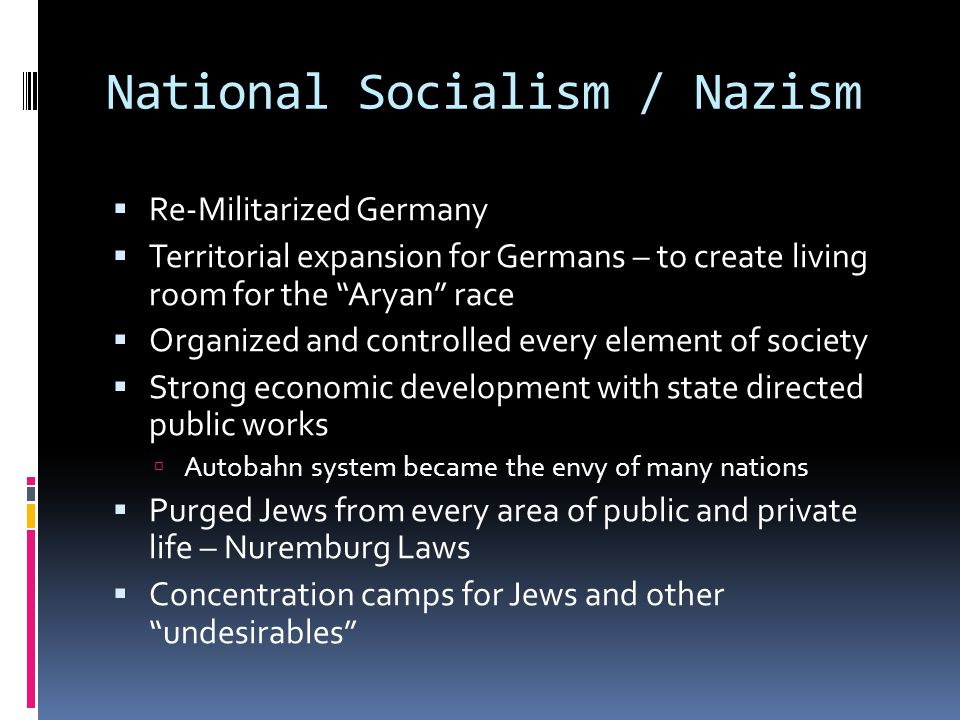 National Socialism / Nazism  Re-Militarized Germany  Territorial expansion for Germans – to create living room for the Aryan race  Organized and controlled every element of society  Strong economic development with state directed public works  Autobahn system became the envy of many nations  Purged Jews from every area of public and private life – Nuremburg Laws  Concentration camps for Jews and other undesirables