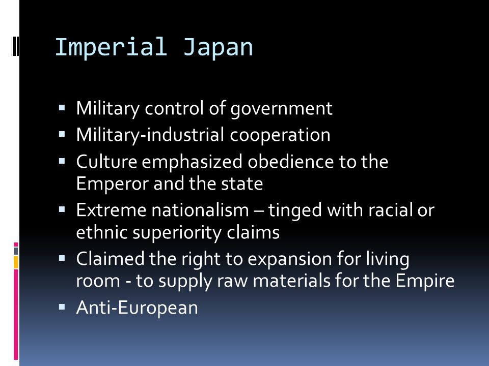Imperial Japan  Military control of government  Military-industrial cooperation  Culture emphasized obedience to the Emperor and the state  Extreme nationalism – tinged with racial or ethnic superiority claims  Claimed the right to expansion for living room - to supply raw materials for the Empire  Anti-European