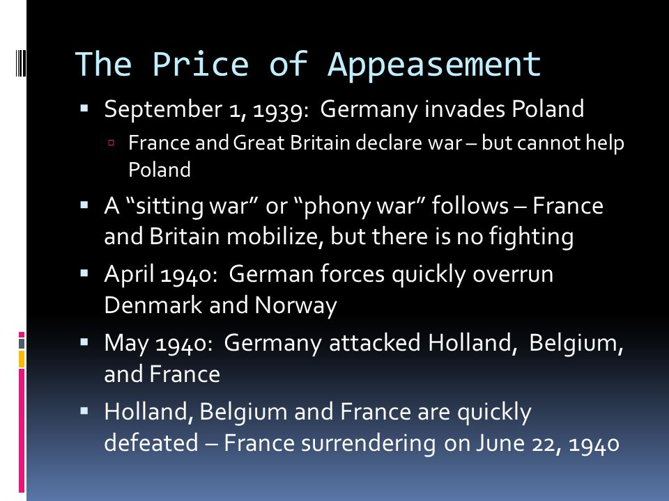 The Price of Appeasement  September 1, 1939: Germany invades Poland  France and Great Britain declare war – but cannot help Poland  A sitting war or phony war follows – France and Britain mobilize, but there is no fighting  April 1940: German forces quickly overrun Denmark and Norway  May 1940: Germany attacked Holland, Belgium, and France  Holland, Belgium and France are quickly defeated – France surrendering on June 22, 1940