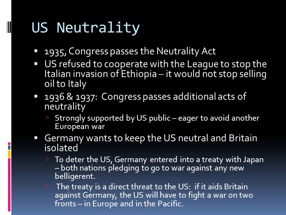 US Neutrality  1935, Congress passes the Neutrality Act  US refused to cooperate with the League to stop the Italian invasion of Ethiopia – it would not stop selling oil to Italy  1936 & 1937: Congress passes additional acts of neutrality  Strongly supported by US public – eager to avoid another European war  Germany wants to keep the US neutral and Britain isolated  To deter the US, Germany entered into a treaty with Japan – both nations pledging to go to war against any new belligerent.