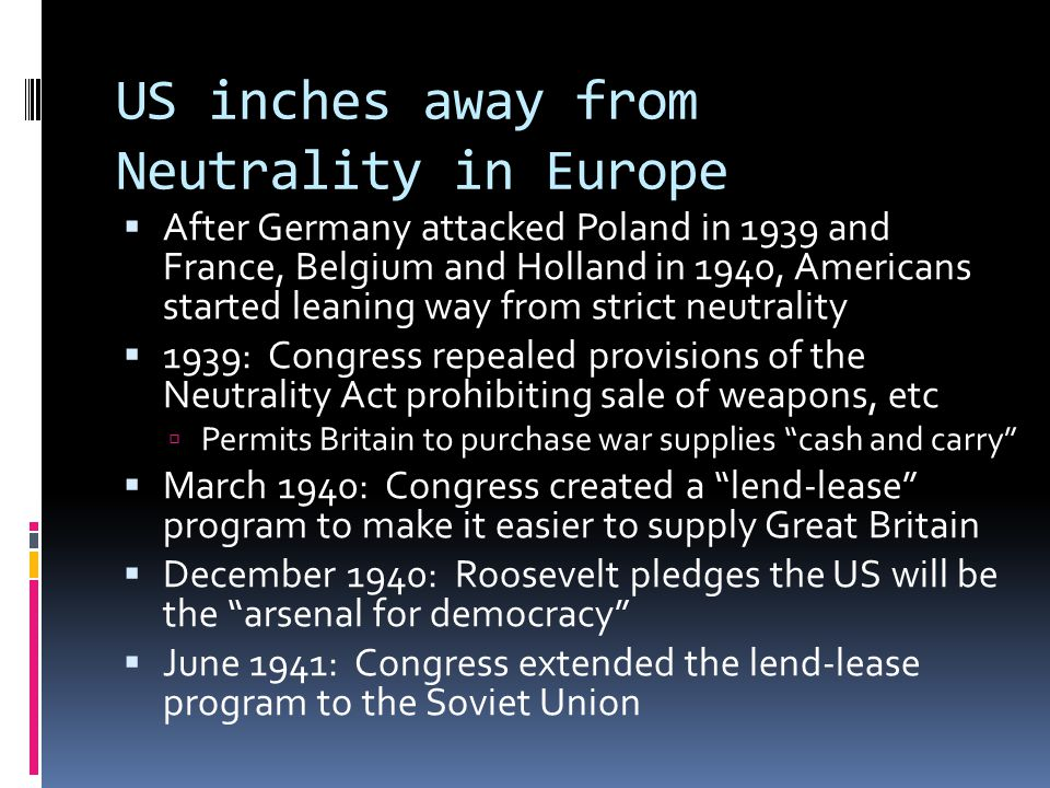 US inches away from Neutrality in Europe  After Germany attacked Poland in 1939 and France, Belgium and Holland in 1940, Americans started leaning way from strict neutrality  1939: Congress repealed provisions of the Neutrality Act prohibiting sale of weapons, etc  Permits Britain to purchase war supplies cash and carry  March 1940: Congress created a lend-lease program to make it easier to supply Great Britain  December 1940: Roosevelt pledges the US will be the arsenal for democracy  June 1941: Congress extended the lend-lease program to the Soviet Union
