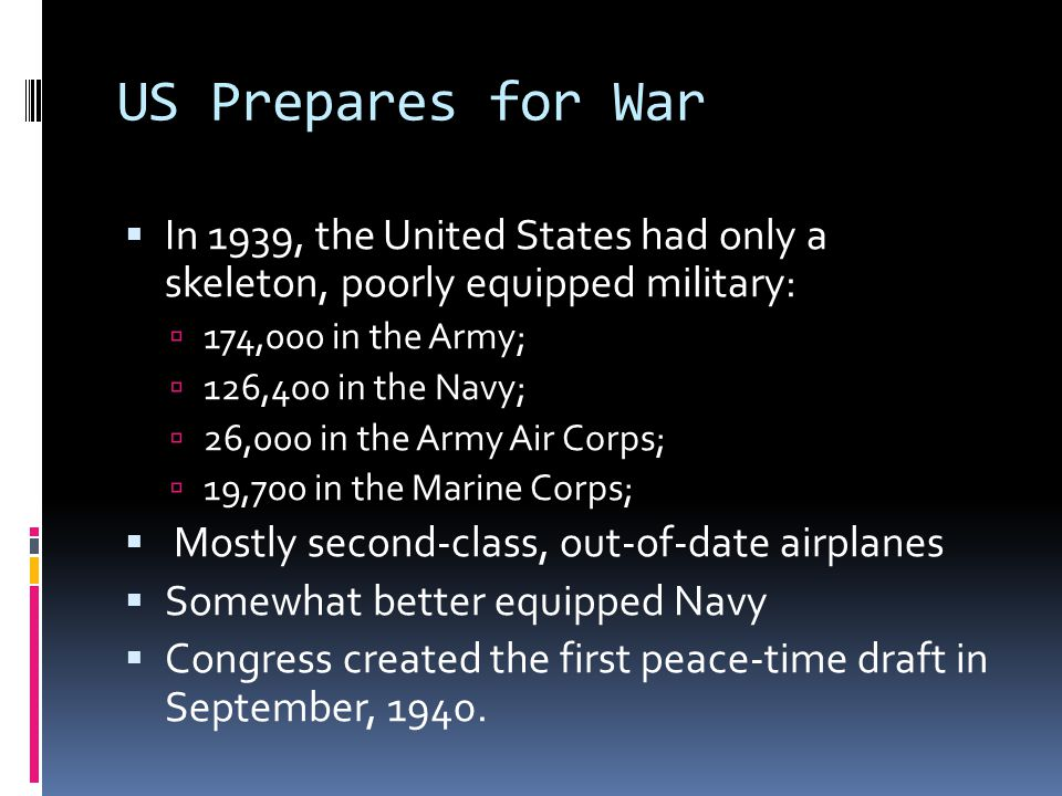 US Prepares for War  In 1939, the United States had only a skeleton, poorly equipped military:  174,000 in the Army;  126,400 in the Navy;  26,000 in the Army Air Corps;  19,700 in the Marine Corps;  Mostly second-class, out-of-date airplanes  Somewhat better equipped Navy  Congress created the first peace-time draft in September, 1940.
