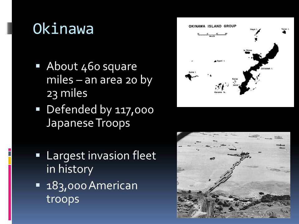 Okinawa  About 460 square miles – an area 20 by 23 miles  Defended by 117,000 Japanese Troops  Largest invasion fleet in history  183,000 American troops
