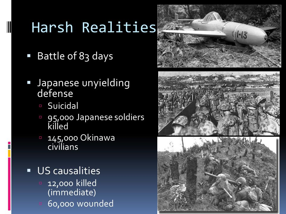 Harsh Realities  Battle of 83 days  Japanese unyielding defense  Suicidal  95,000 Japanese soldiers killed  145,000 Okinawa civilians  US causalities  12,000 killed (immediate)  60,000 wounded