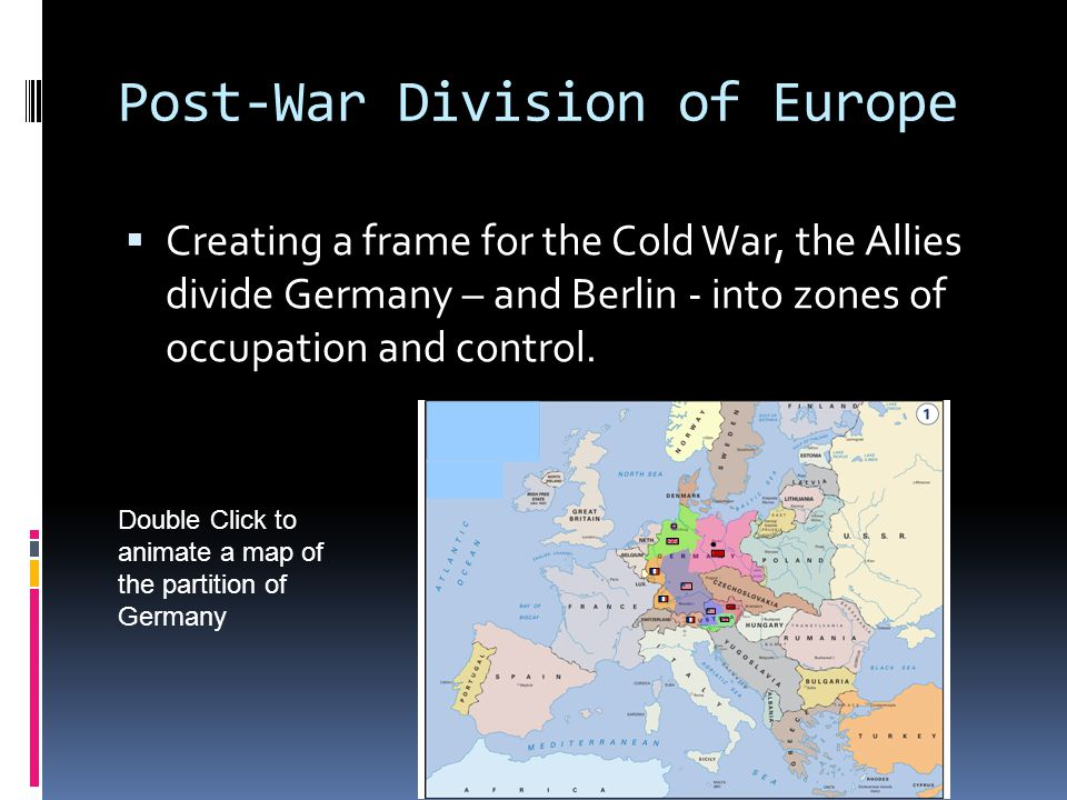 Post-War Division of Europe  Creating a frame for the Cold War, the Allies divide Germany – and Berlin - into zones of occupation and control.
