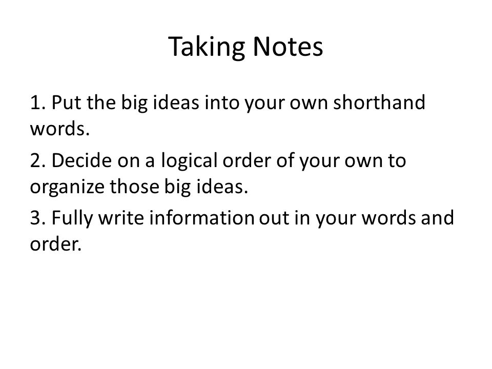 Taking Notes 1. Put the big ideas into your own shorthand words.