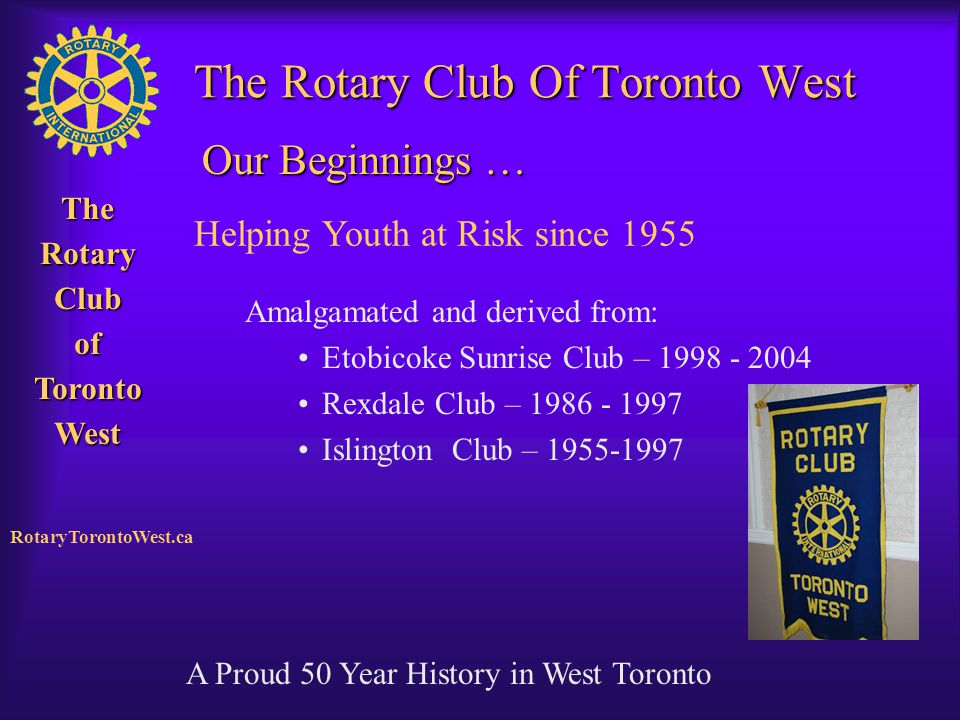 Rotary Club of West Toronto TheRotaryClubofTorontoWest RotaryTorontoWest.ca The Rotary Club Of Toronto West Amalgamated and derived from: Etobicoke Su