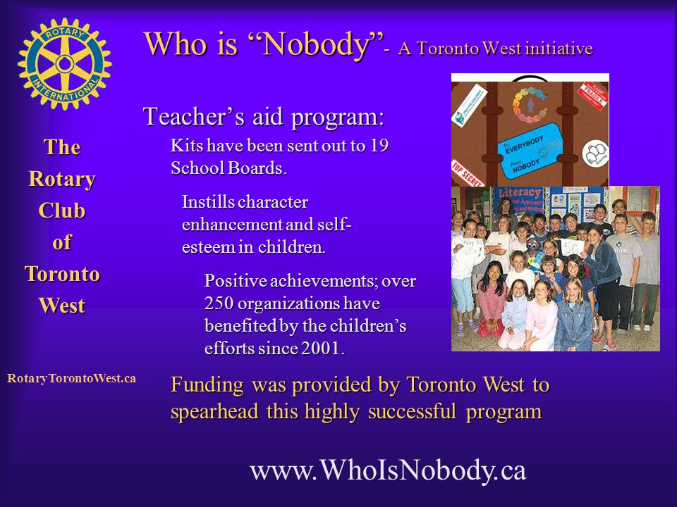 "Rotary Club of West Toronto TheRotaryClubofTorontoWest RotaryTorontoWest.ca Who is ""Nobody"" - A Toronto West initiative Teacher's aid program: www.Who"