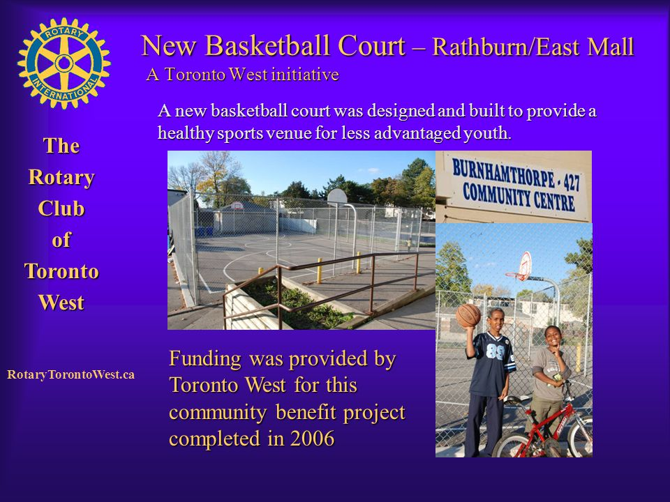 Rotary Club of West Toronto TheRotaryClubofTorontoWest RotaryTorontoWest.ca New Basketball Court – Rathburn/East Mall A Toronto West initiative A new