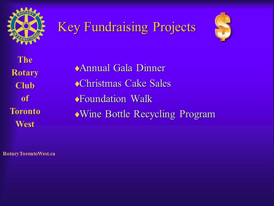 Rotary Club of West Toronto TheRotaryClubofTorontoWest RotaryTorontoWest.ca Key Fundraising Projects  Annual Gala Dinner  Christmas Cake Sales  Fou