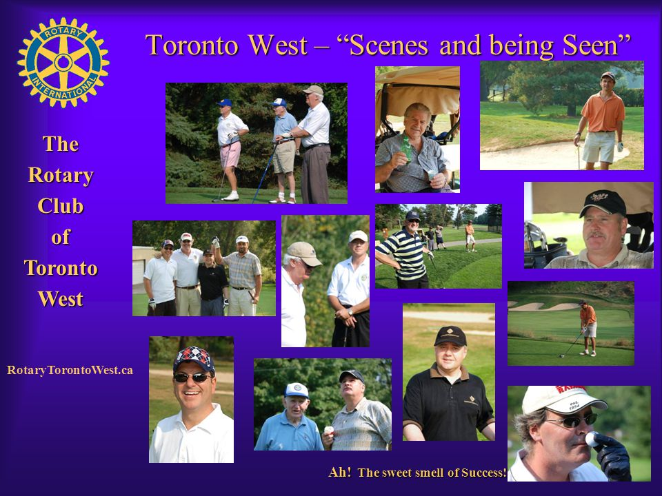 "Rotary Club of West Toronto TheRotaryClubofTorontoWest RotaryTorontoWest.ca Toronto West – ""Scenes and being Seen"" Ah! The sweet smell of Success!"