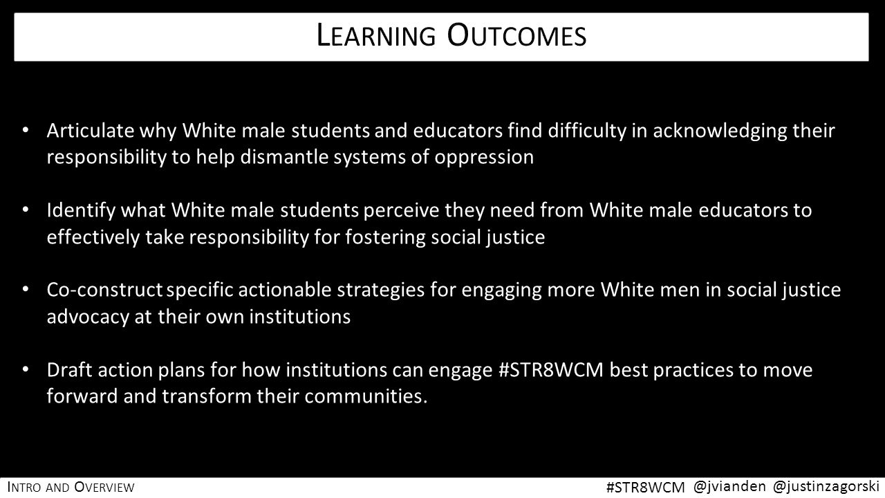 L EARNING OUTCOMES Articulate why White male students and educators find difficulty in acknowledging their responsibility to help dismantle systems of oppression Identify what White male students perceive they need from White male educators to effectively take responsibility for fostering social justice Co-construct specific actionable strategies for engaging more White men in social justice advocacy at their own institutions Draft action plans for how institutions can engage #STR8WCM best practices to move forward and transform their communities.