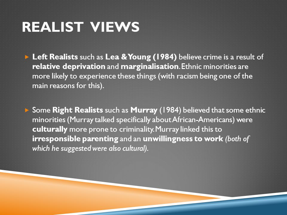 REALIST VIEWS  Left Realists such as Lea & Young (1984) believe crime is a result of relative deprivation and marginalisation.