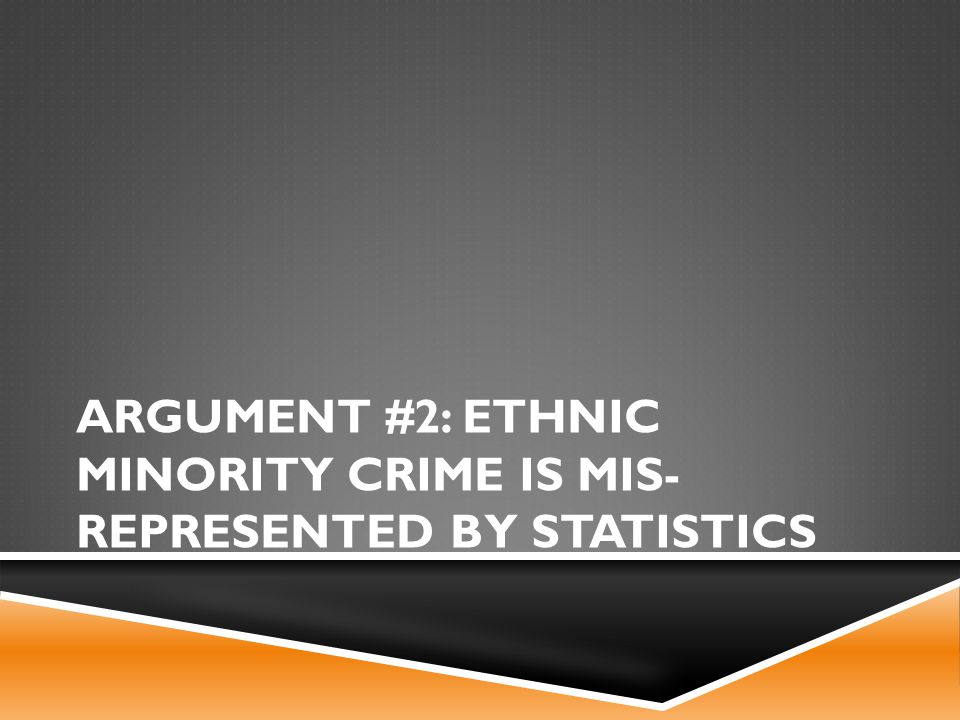 ARGUMENT #2: ETHNIC MINORITY CRIME IS MIS- REPRESENTED BY STATISTICS