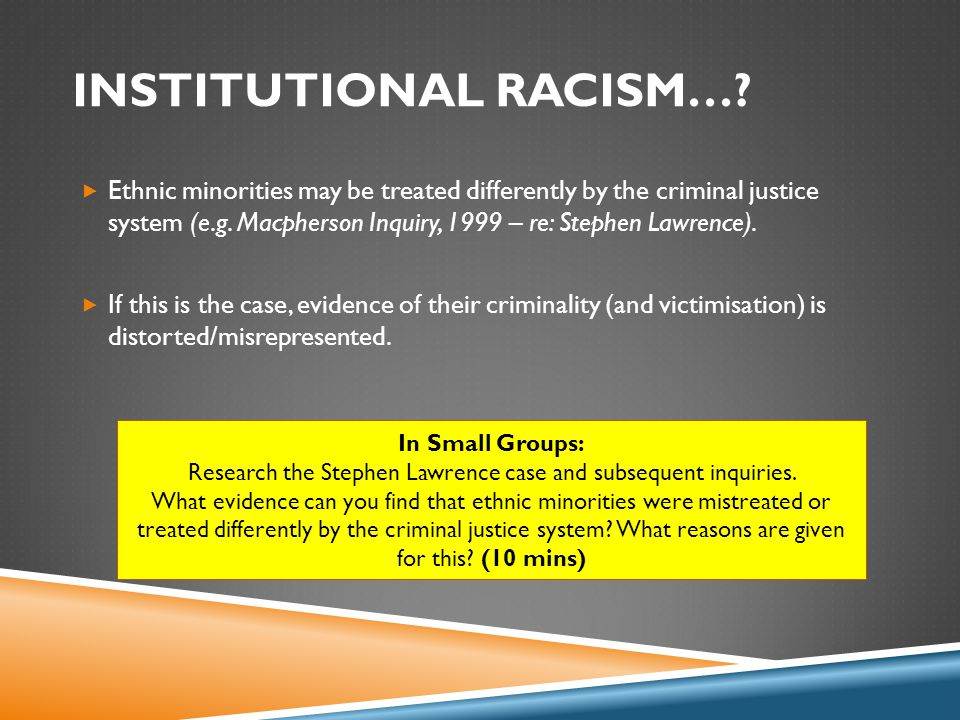 INSTITUTIONAL RACISM…?  Ethnic minorities may be treated differently by the criminal justice system (e.g. Macpherson Inquiry, 1999 – re: Stephen Lawr