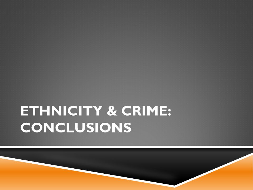 ETHNICITY & CRIME: CONCLUSIONS