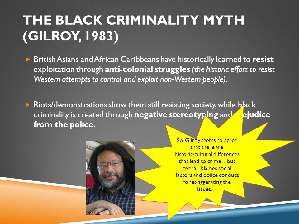 THE BLACK CRIMINALITY MYTH (GILROY, 1983)  British Asians and African Caribbeans have historically learned to resist exploitation through anti-colonial struggles (the historic effort to resist Western attempts to control and exploit non-Western people).