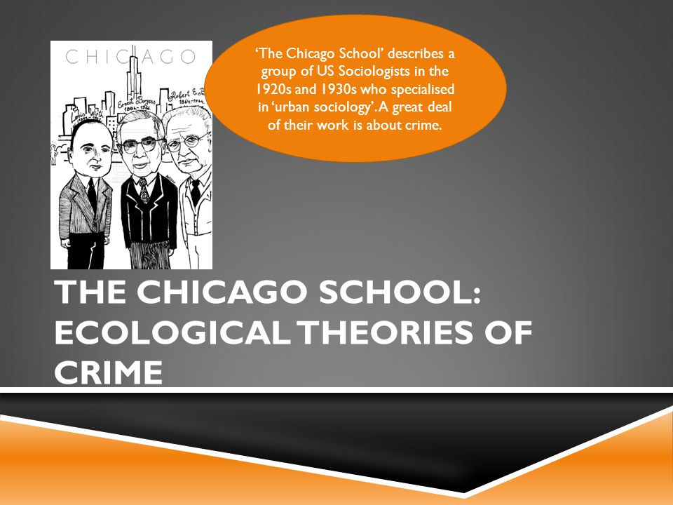 THE CHICAGO SCHOOL: ECOLOGICAL THEORIES OF CRIME 'The Chicago School' describes a group of US Sociologists in the 1920s and 1930s who specialised in 'urban sociology'.
