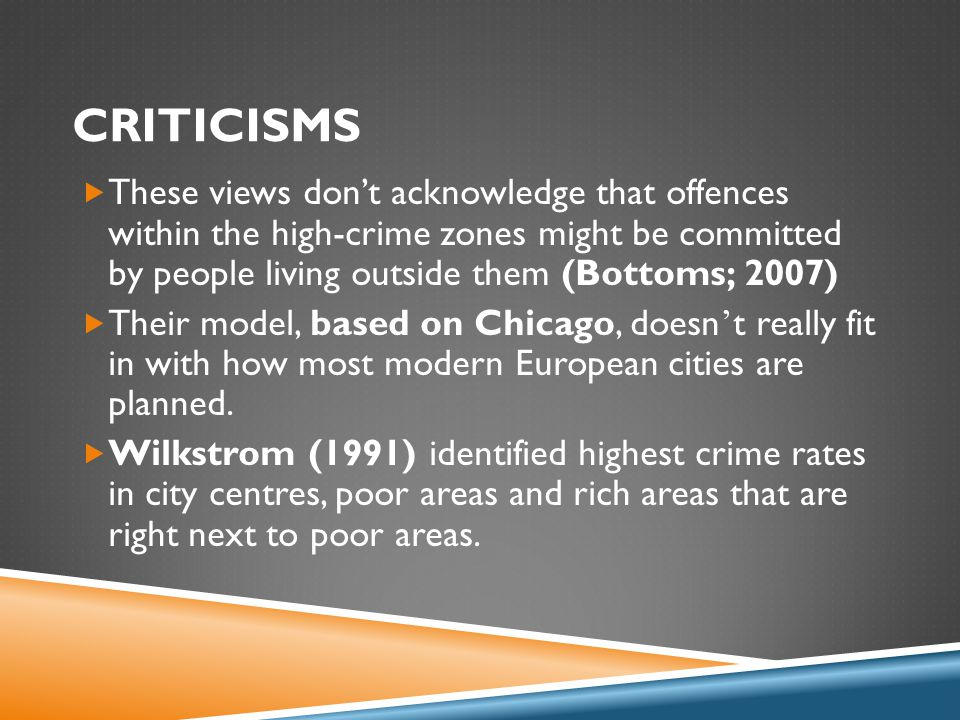 CRITICISMS  These views don't acknowledge that offences within the high-crime zones might be committed by people living outside them (Bottoms; 2007)  Their model, based on Chicago, doesn ' t really fit in with how most modern European cities are planned.