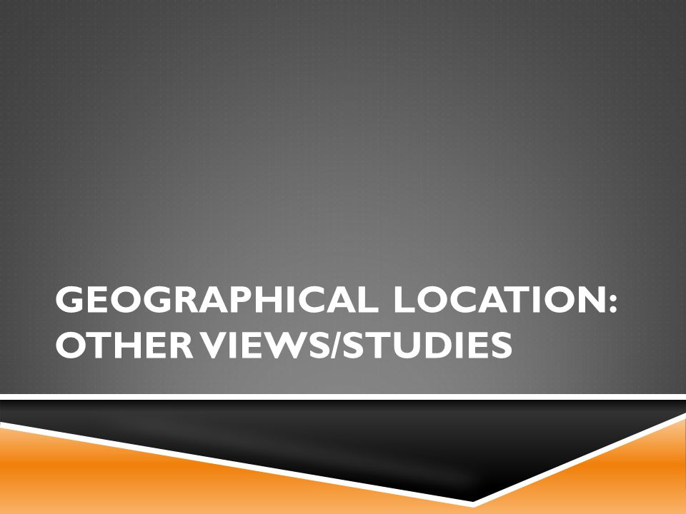 GEOGRAPHICAL LOCATION: OTHER VIEWS/STUDIES
