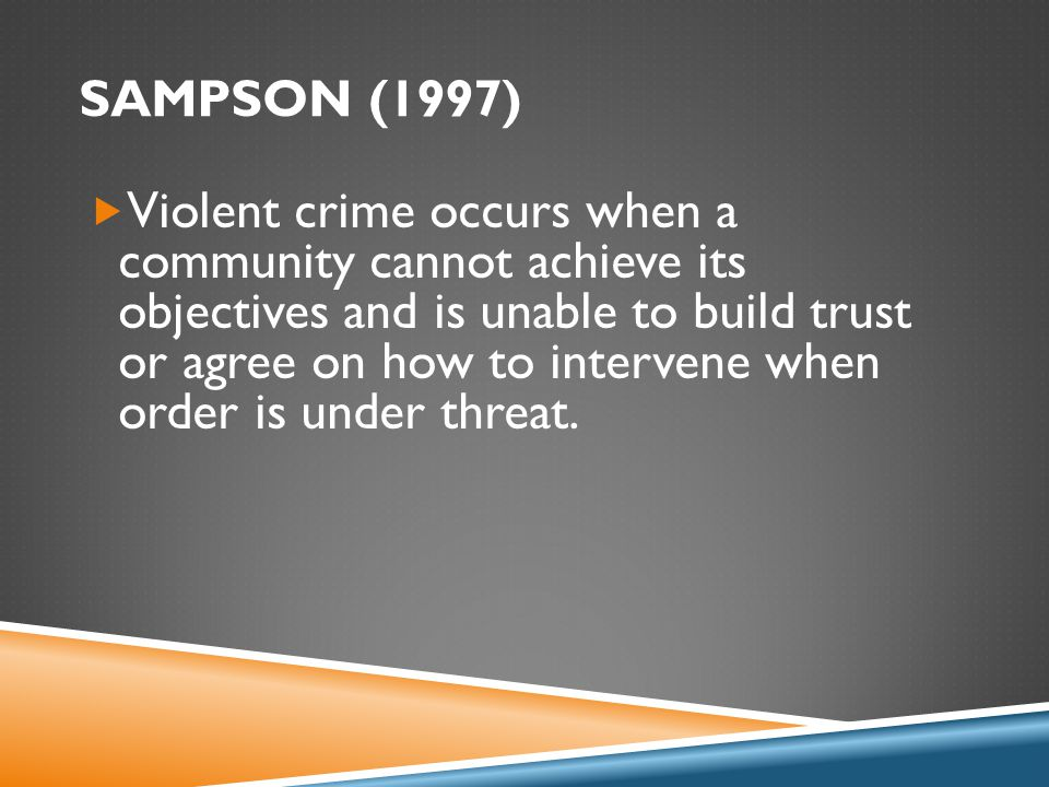 SAMPSON (1997)  Violent crime occurs when a community cannot achieve its objectives and is unable to build trust or agree on how to intervene when order is under threat.