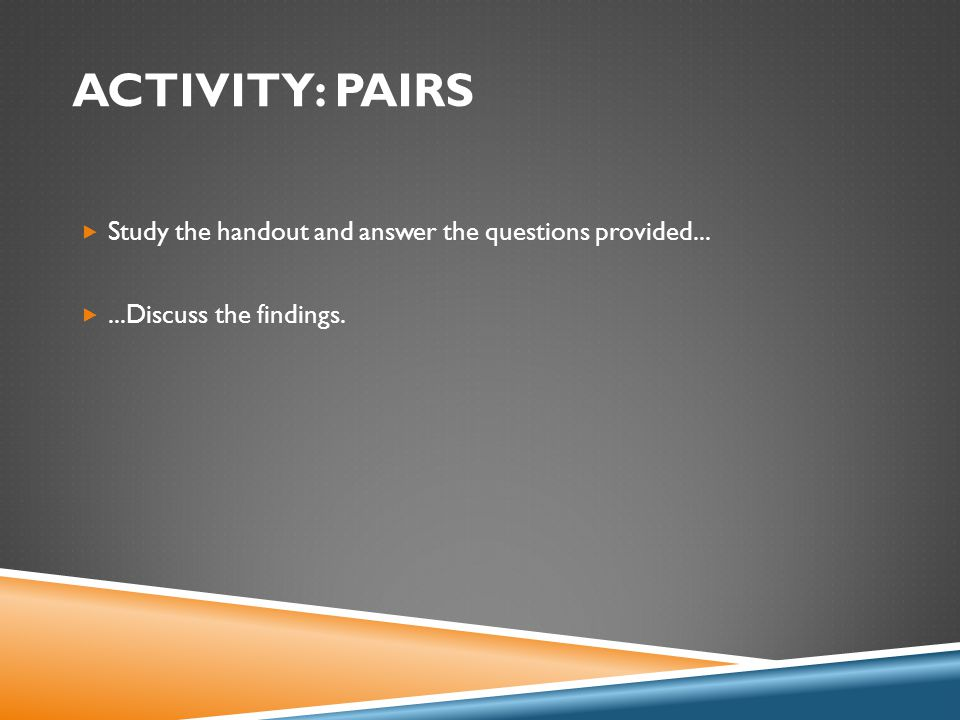 ACTIVITY: PAIRS  Study the handout and answer the questions provided... ...Discuss the findings.