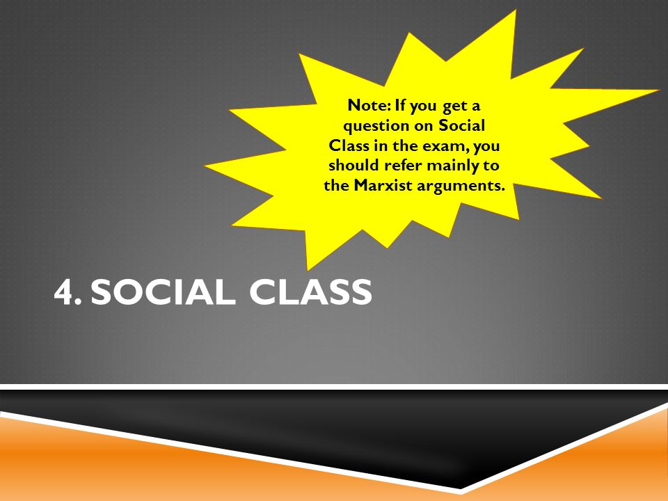 4. SOCIAL CLASS Note: If you get a question on Social Class in the exam, you should refer mainly to the Marxist arguments.