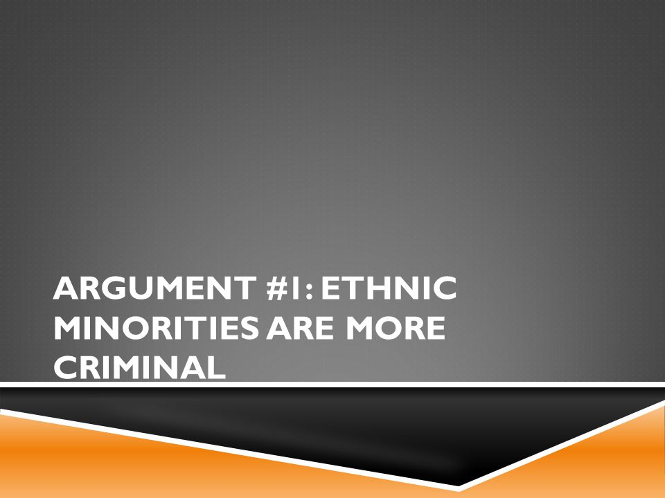 ARGUMENT #1: ETHNIC MINORITIES ARE MORE CRIMINAL