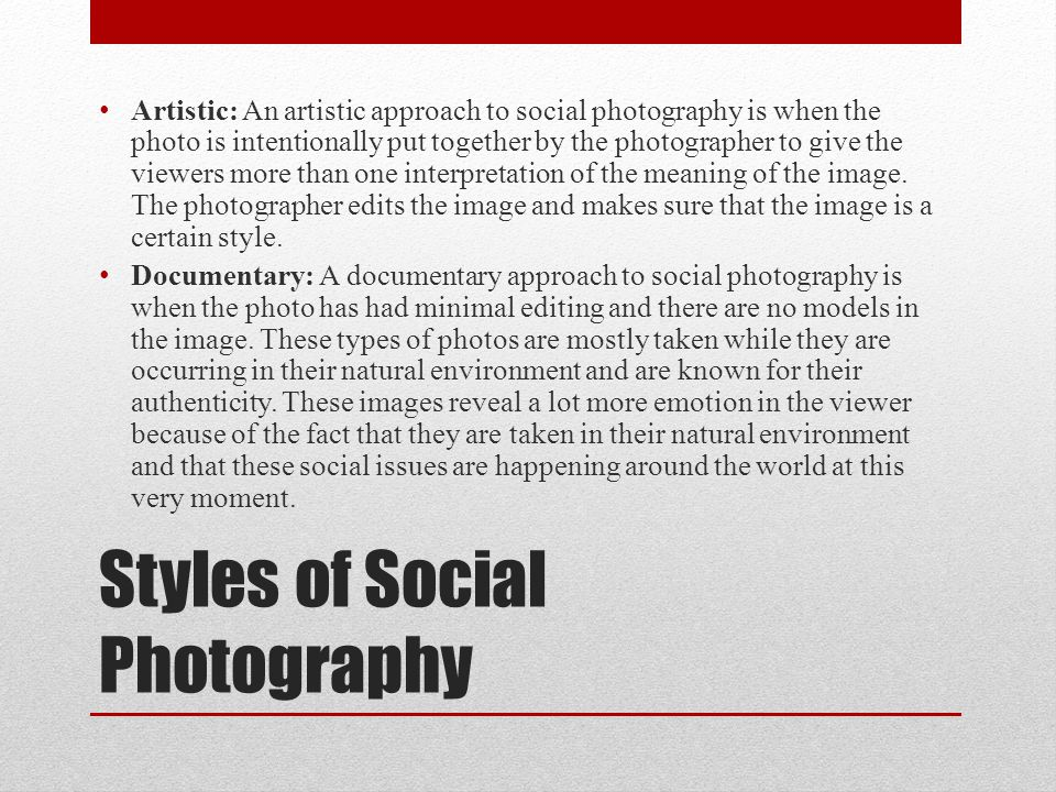 Styles of Social Photography Artistic: An artistic approach to social photography is when the photo is intentionally put together by the photographer
