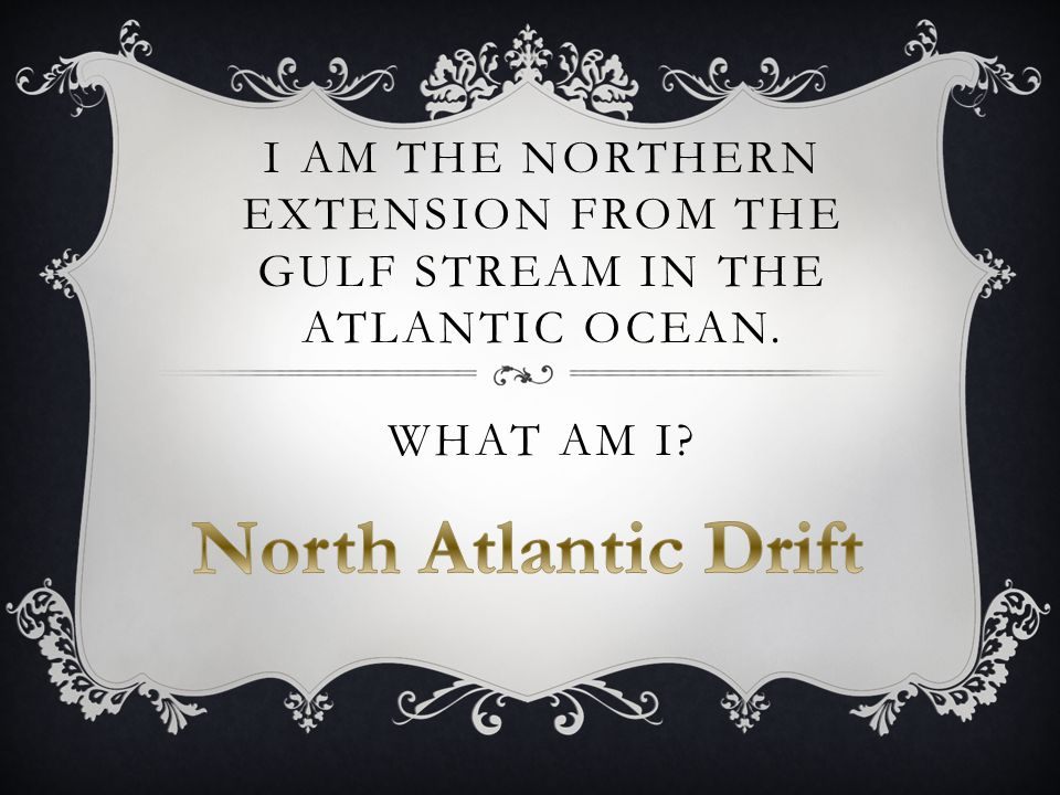 I AM THE NORTHERN EXTENSION FROM THE GULF STREAM IN THE ATLANTIC OCEAN. WHAT AM I