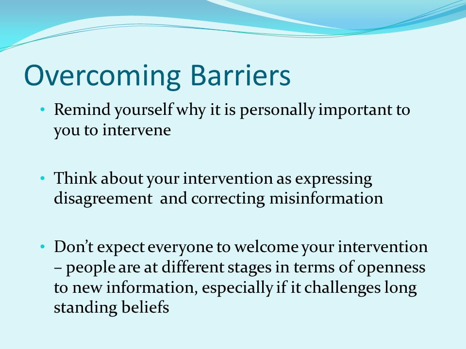 Overcoming Barriers Remind yourself why it is personally important to you to intervene Think about your intervention as expressing disagreement and co