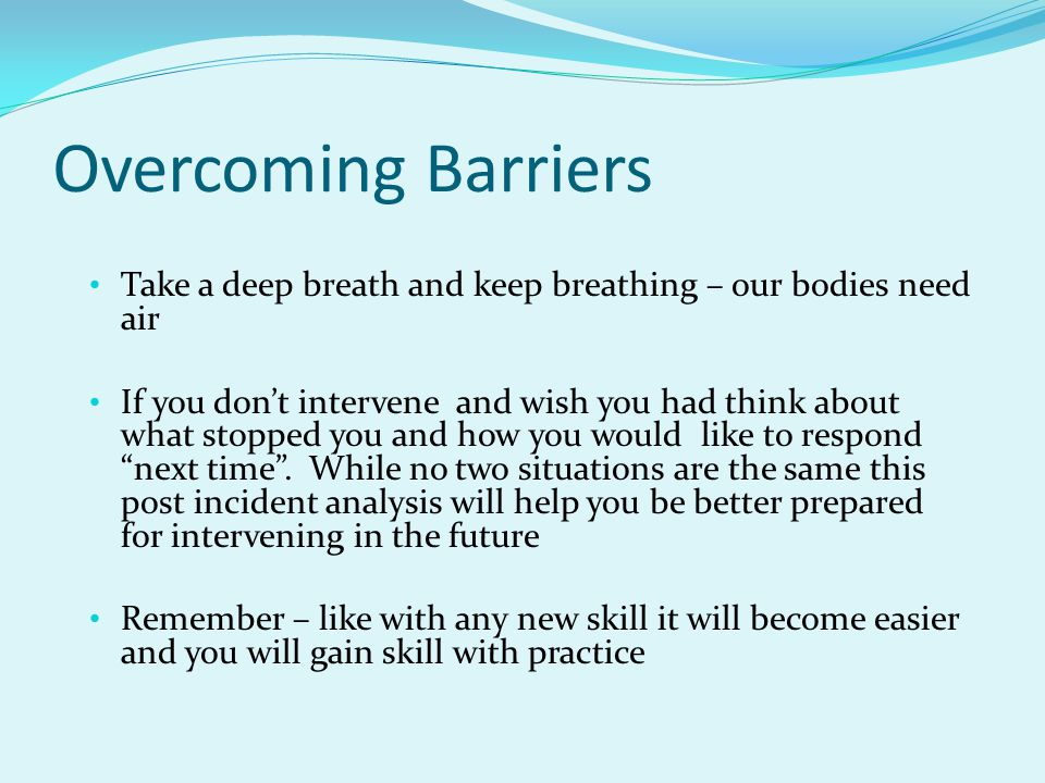 Overcoming Barriers Take a deep breath and keep breathing – our bodies need air If you don't intervene and wish you had think about what stopped you a
